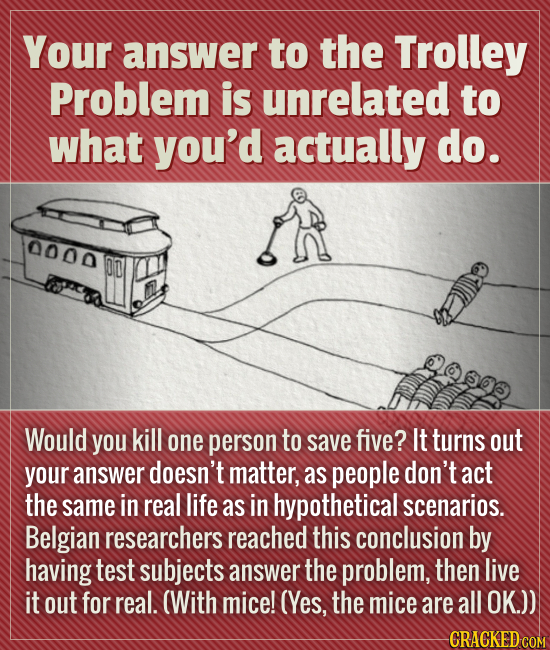 Your answer to the Trolley Problem is unrelated to what you'd actually do. 0000 OD Would you kill one person to save five? It turns out your answer do