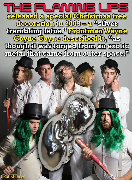 THE FLAMING LIPS releasedd a special Christmas tree decoration in 2009 - a silver trembling fetus. Frontman Wayne Coyne Coyne described it, as thou