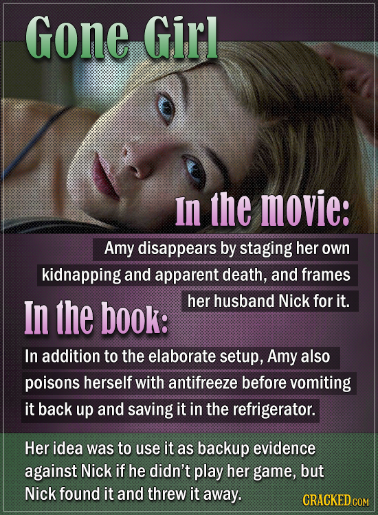 Gone Girl In the movie: Amy disappears by staging her own kidnapping and apparent death, and frames In the book: her husband Nick for it. In addition
