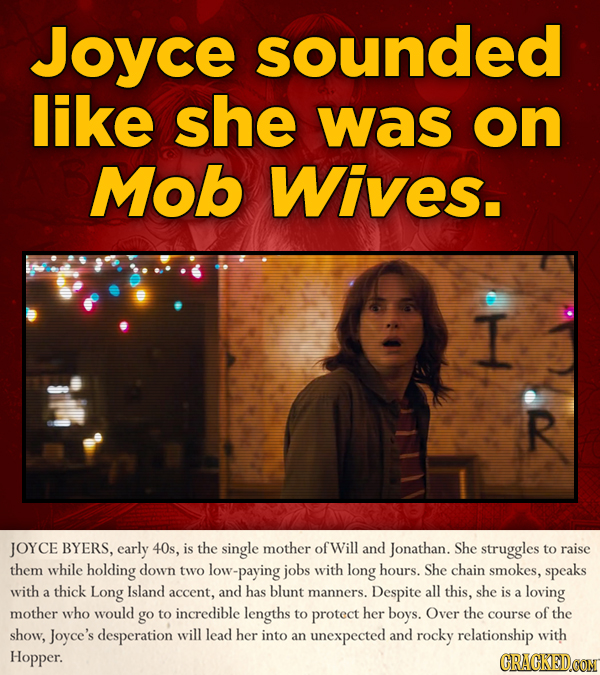 Joyce sounded like she was on Mob Wives. I R JOYCE BYERS, early 40s, is the single mother ofWill and Jonathan. She struggles to raise them while holdi