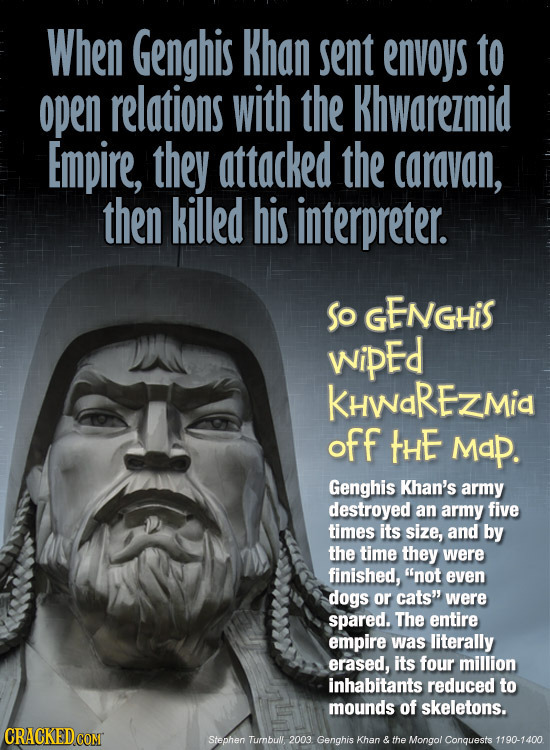 When Genghis Khan sent envoys to open relations with the Khwarezmid Empire, they attacked the caravan, then killed his interpreter. So GENGHiS wipEd K