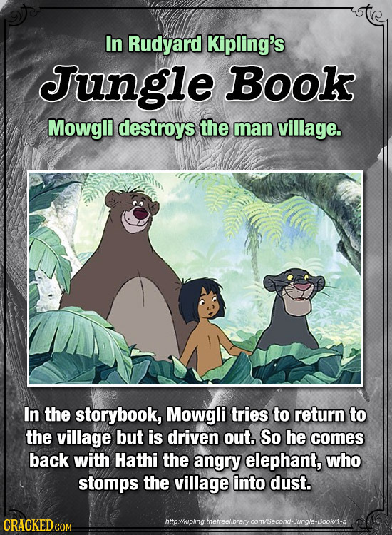 In Rudyard Kipling's Jungle Book Mowgli destroys the man village. In the storybook, Mowgli tries to return to the village but is driven out. So he com
