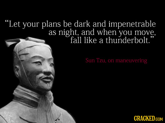 Let your plans be dark and impenetrable as night, and when you move. fall like a thunderbolt. Sun Tzu, on maneuvering CRACKED.COM