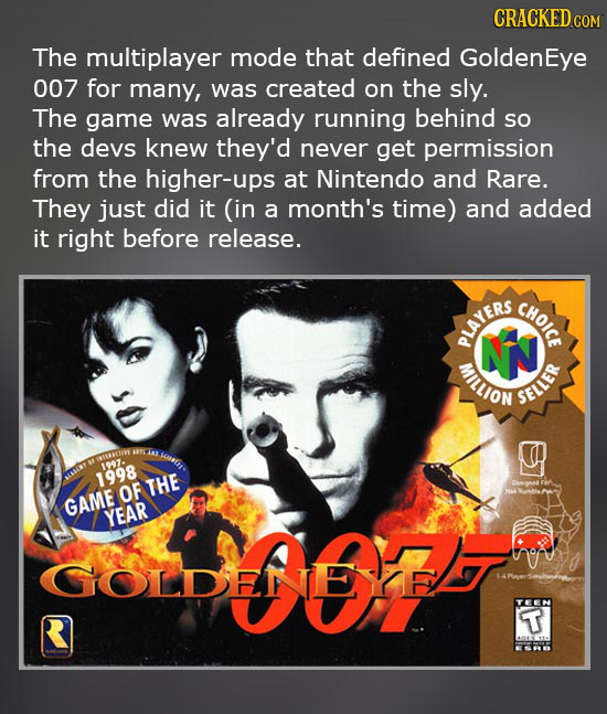 CRACKED COM The multiplayer mode that defined GoldenEye 007 for many, was created on the sly. The game was already running behind SO the devs knew the