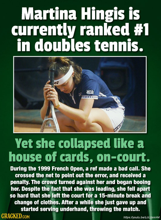 Martina Hingis is currently ranked #1 in doubles tennis. YOUA Yet she collapsed like a house of cards, on-court. During the 1999 French Open, a ref ma