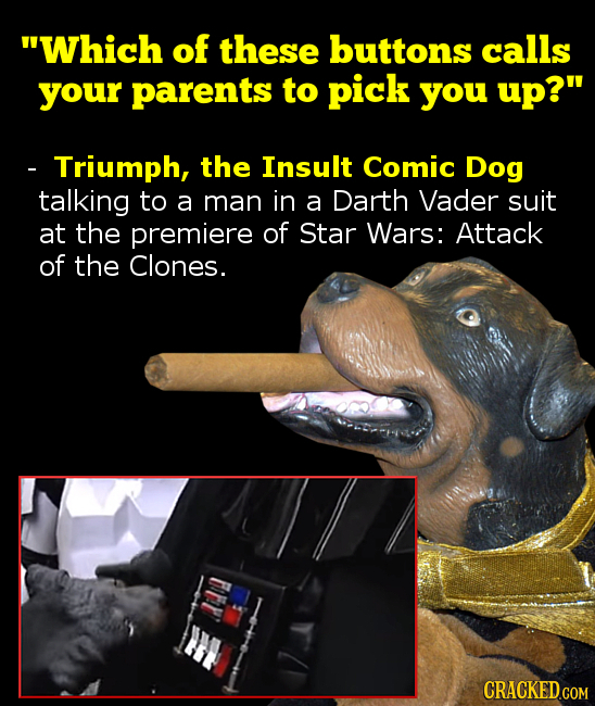 Which of these buttons calls your parents to pick you up? - Triumph, the Insult Comic Dog talking to a man in a Darth Vader suit at the premiere of