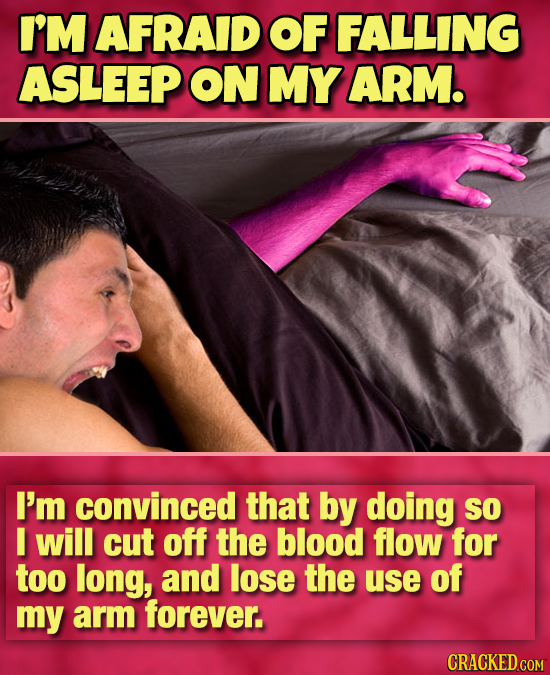 I'M AFRAID OF FALLING ASLEEP ON MY ARM. I'm convinced that by doing So I will cut off the blood flow for too long, and lose the use of my arm forever.