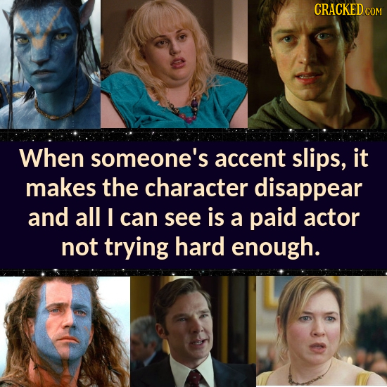 CRACKEDc COM When someone's accent slips, it makes the character disappear and all can see is a paid actor not trying hard enough.