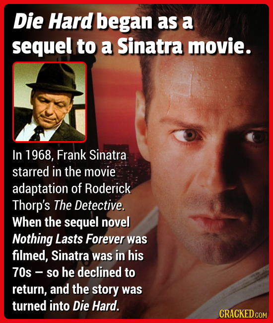 Die Hard began as a sequel to a Sinatra movie. In 1968, Frank Sinatra starred in the movie adaptation of Roderick Thorp's The Detective. When the sequ