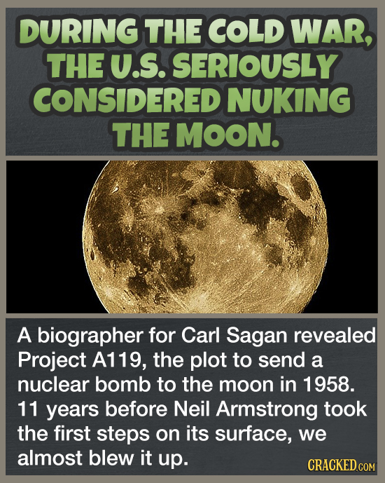 DURING THE COLD WAR, THE U.S. SERIOUSLY CONSIDERED NUKING THE MOON. A biographer for Carl Sagan revealed Project A119, the plot to send a nuclear bomb