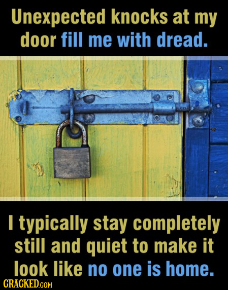 Unexpected knocks at my door fill me with dread. I typically stay completely still and quiet to make it look like no one is home.