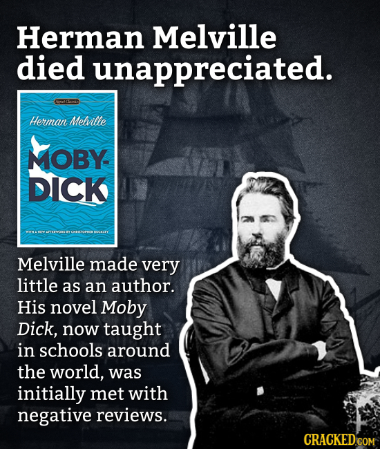 Herman Melville died unappreciated. RACTOO Herman Melville MOBY DICK Melville made very little as an author. His novel Moby Dick, now taught in school