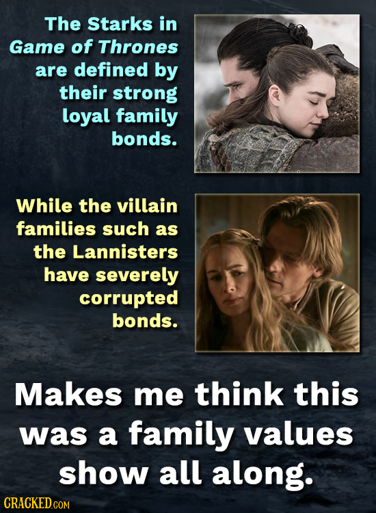 The Starks in Game of Thrones are defined by their strong loyal family bonds. While the villain families such as the Lannisters have severely corrupte