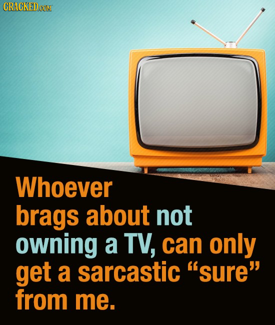 CRACKED CON Whoever brags about not owning a TV, can only get a sarcastic sure from me.