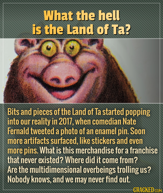 What the hell is the Land of Ta? Bits and pieces of the Land of Ta started popping into our reality in 2017, when comedian Nate Fernald tweeted a phot