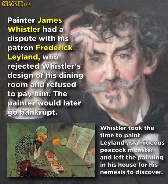 CRACKED cO COM Painter James Whistler had a dispute with his patron Frederick Leyland, who rejected Whistler's design of his dining room and refused t