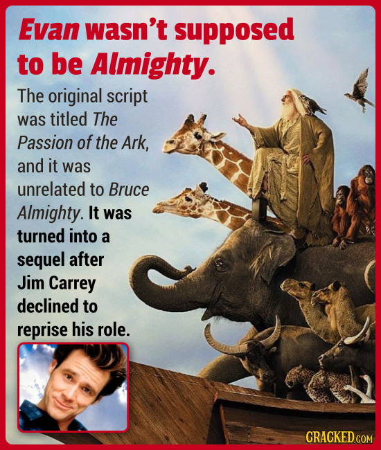 Evan wasn't supposed to be Almighty. The original script was titled The Passion of the Ark, and it was unrelated to Bruce Almighty. It was turned into