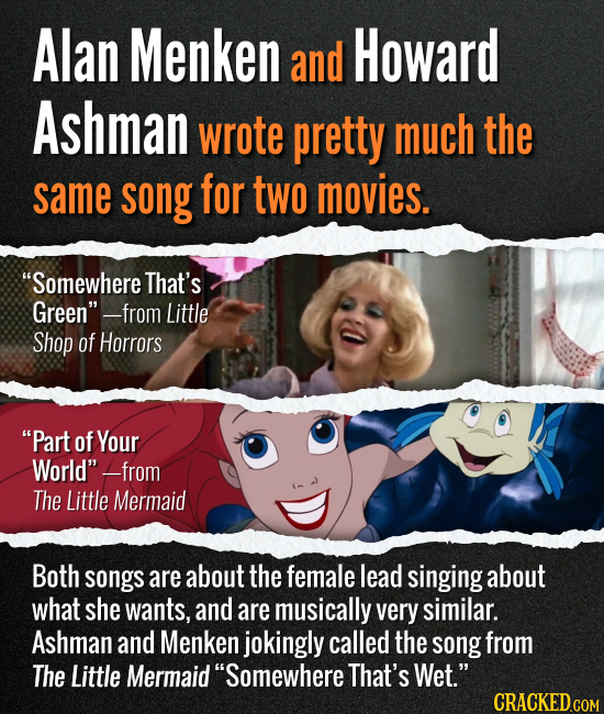 Alan Menken and Howard Ashman wrote pretty much the same song for two movies. Somewhere That's Green --from Little Shop of Horrors Part of Your Wor