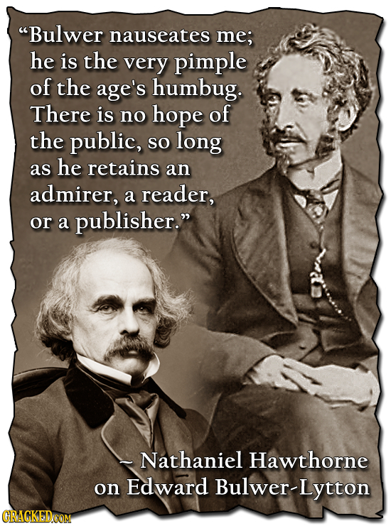 Bulwer nauseates me; he is the very pimple of the age's humbug. There is no hope of the public, so long as he retains an admirer, a reader, or a publ