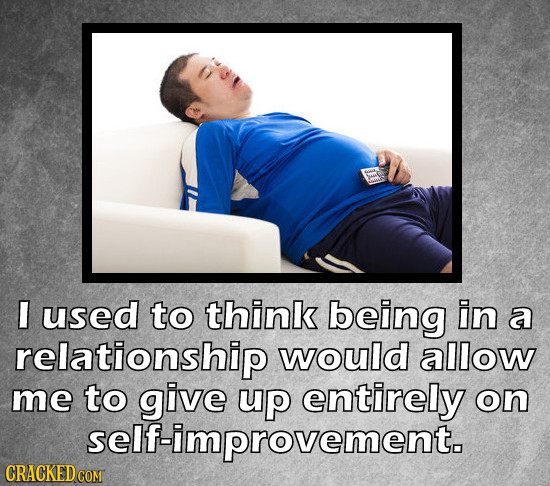I used to think being in a relationship would allow me to give up entirely on self-improvement.