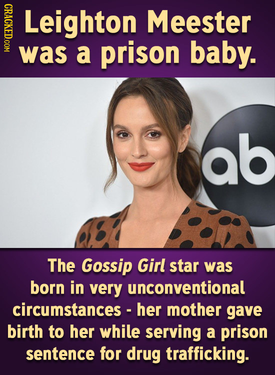 CRACKED.COM Leighton Meester was a prison baby. ab The Gossip Girl star was born in very unconventional circumstances - her mother gave birth to her w