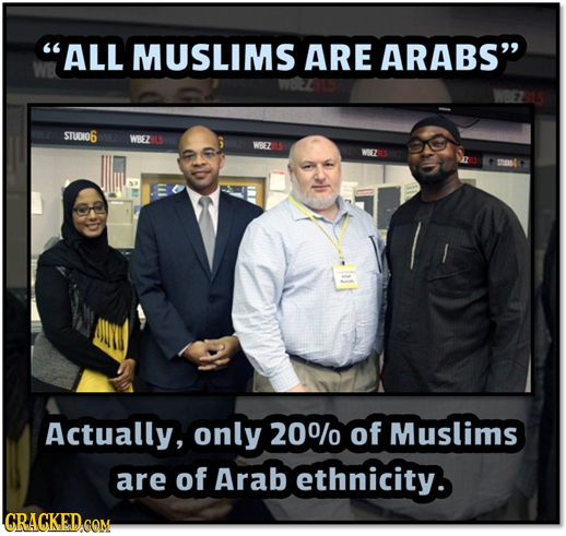 ALL MUSLIMS ARE ARABS' STUDIO6 WBEZ WEZ Actually, only 200/0 of Muslims are of Arab ethnicity. CRACKED COM