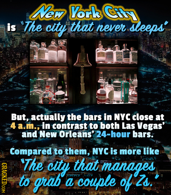 New York is The city that never sleeps' But, actually the bars in NYC close at 4 a.m., in contrast to both Las Vegas' and New Orleans' 24-hour bars.