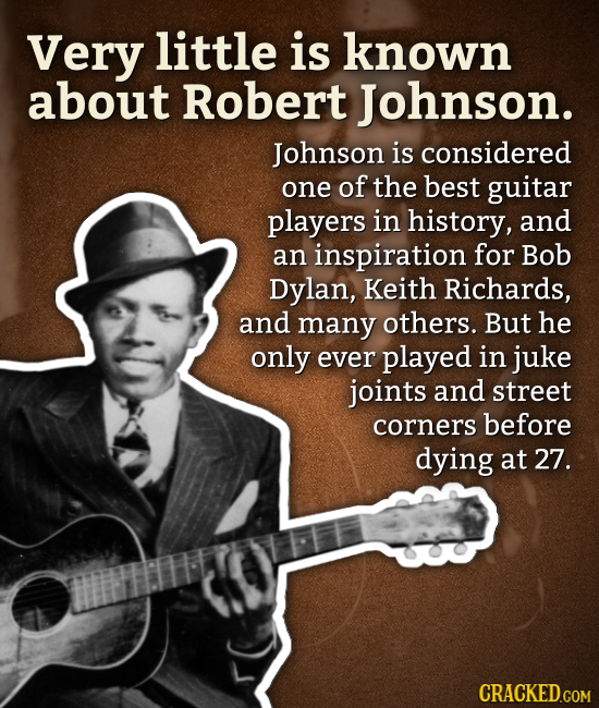 Very little is known about Robert Johnson. Johnson is considered one of the best guitar players in history, and an inspiration for Bob Dylan, Keith Ri