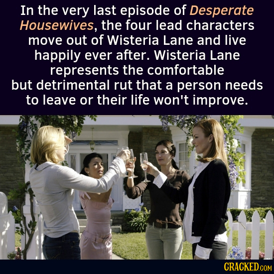 In the very last episode of Desperate Housewives, the four lead characters move out of Wisteria Lane and live happily ever after. Wisteria Lane repres