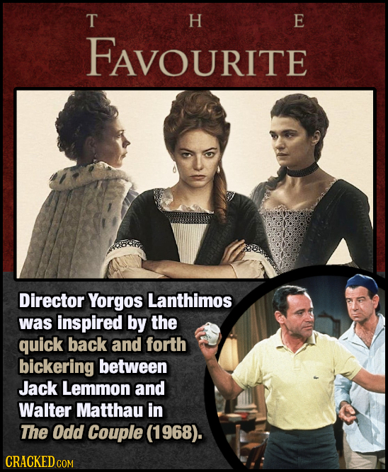T H E FAVOURITE Director Yorgos Lanthimos was inspired by the quick back and forth bickering between Jack Lemmon and Walter Matthau in The Odd Couple