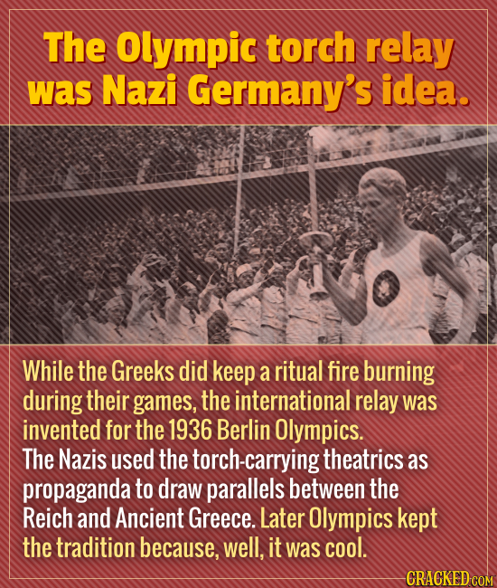 The Olympic torch relay was Nazi Germany's idea. While the Greeks did keep a ritual fire burning during their games, the international relay was inven
