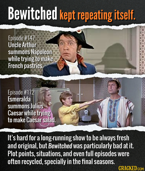 Bewitched kept repeating itself. Episode #147 Uncle Arthur summons Napoleon while trying to make French pastries. Episode #172 Esmeralda summons Juliu
