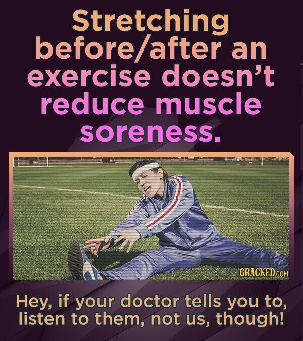 Stretching before/after an exercise doesn't reduce muscle soreness. CRACKEDCO Hey, if your doctor tells you TO, listen to them, not uS, though!