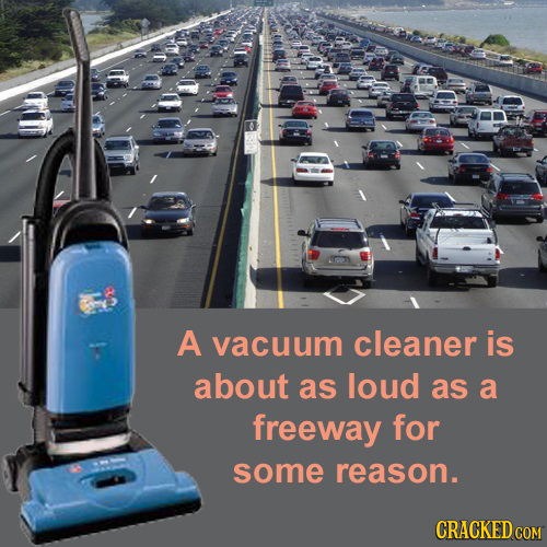 A vacuum cleaner is about as loud as a freeway for some reason. CRACKED COM