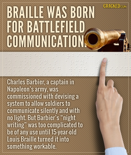 BRAILLE WAS BORN CRACKEDC FOR BATTLEFIELD COMMUNICATION.S Charles Barbier, a captain in Napoleon's army, was commissioned with devising: a system to a