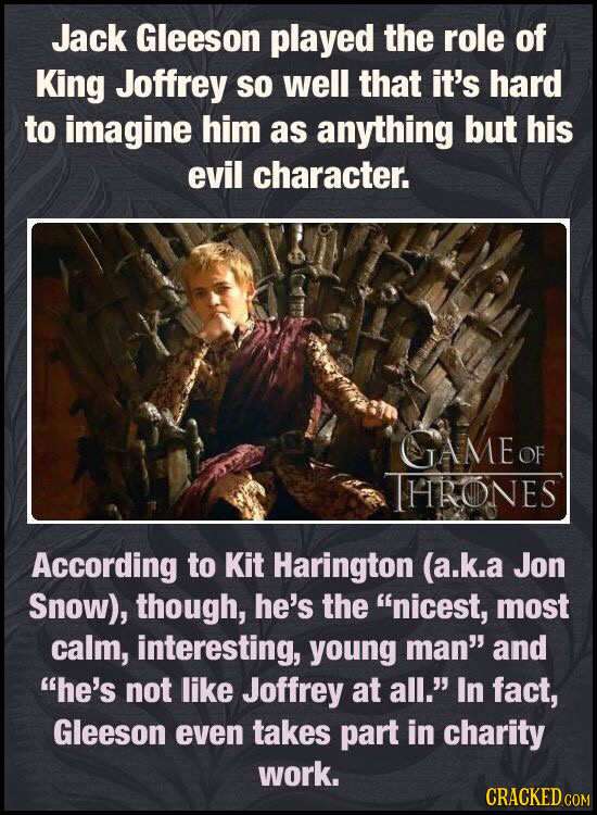 Jack Gleeson played the role of King Joffrey so well that it's hard to imagine him as anything but his evil character. IAME OF THRONES According to Ki