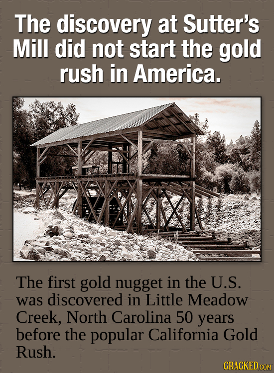 The discovery at Sutter's Mill did not start the gold rush in America. Kalal The first gold nugget in the U.S. was discovered in Little Meadow Creek,