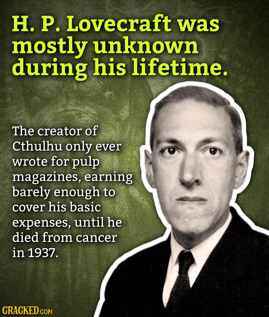 H. P. Lovecraft was mostly unknown during his lifetime. The creator of Cthulhu only ever wrote for pulp magazines, earning barely enough to cover his