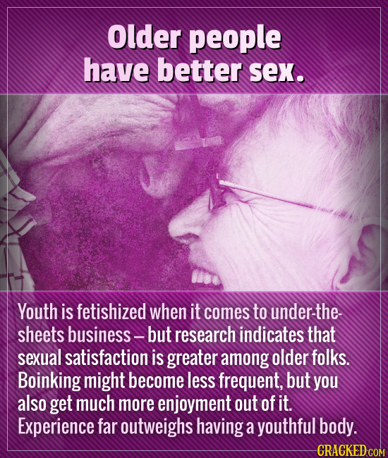 Older people have better sex. Youth is fetishized when it comes to under-the- sheets business - but research indicates that sexual satisfaction is gre