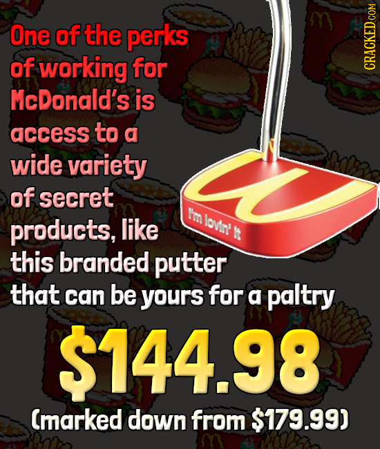 One of the perks of working for McDonald's is access to a wide variety of secret Im products, like ovin R this branded putter that can be yours for a