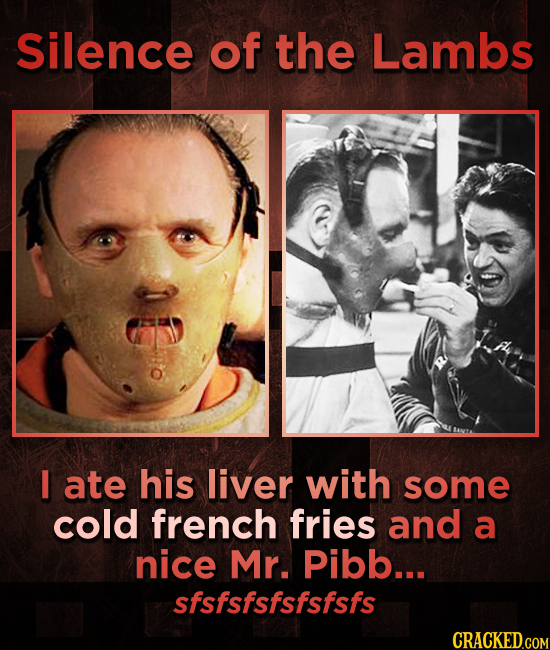 Silence of the Lambs I ate his liver with some cold french fries and a nice Mr. Pibb... sfsfsfsfsfsfsfs