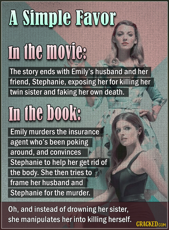 A Simple Favor In the movie: The story ends with Emily's husband and her friend, Stephanie, exposing her for killing her twin sister and faking her ow