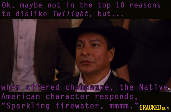 Ok, maybe not in the top 10 reasons to dislike Twilight, but... when offered champagne, the Native American character responds, Sparkling firewater,
