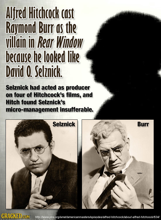 Alfred Hitchcock cast Raymond Burr as the villain in Rear Window because he looked like David O. Selznick. Selznick had acted as producer on four of H
