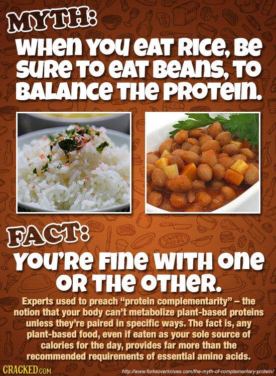 MYTH8 WHEN YoU EAT RICE, Be SUre TO EAT BeAns, TO BALANCE THE PROTEIN. FACT8 YOU'RE FINE WITH one OR THE OTHER. Experts used to preach protein comple