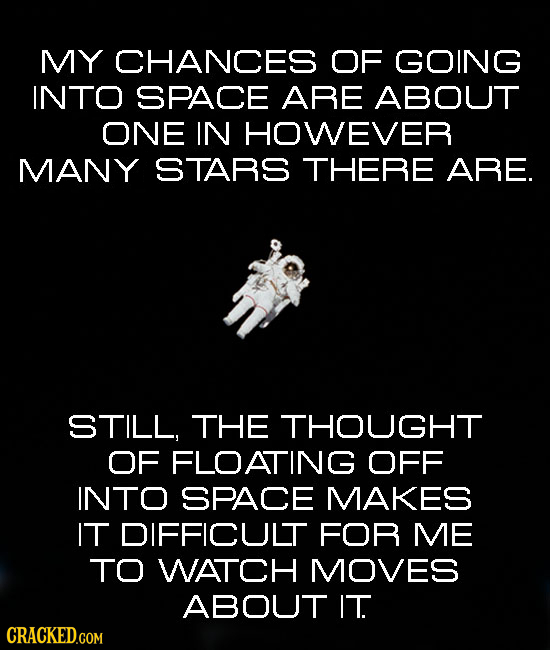 MY CHANCES OF GOING INTO SPACE ARE ABOUT ONE IN HOWEVER MANY STARS THERE ARE. STILL, THE THOUGHT OF FLOATING OFF INTO SPACE MAKES IT DIFFICULT FOR ME
