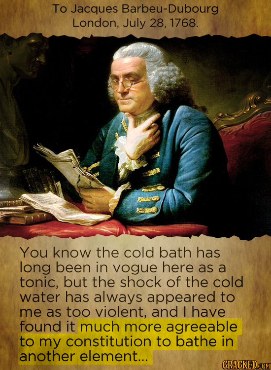 To Jacques Barbeu-Dubourg London, July 28, 1768. You know the cold bath has long been in vogue here as a tonic, but the shock of the cold water has al