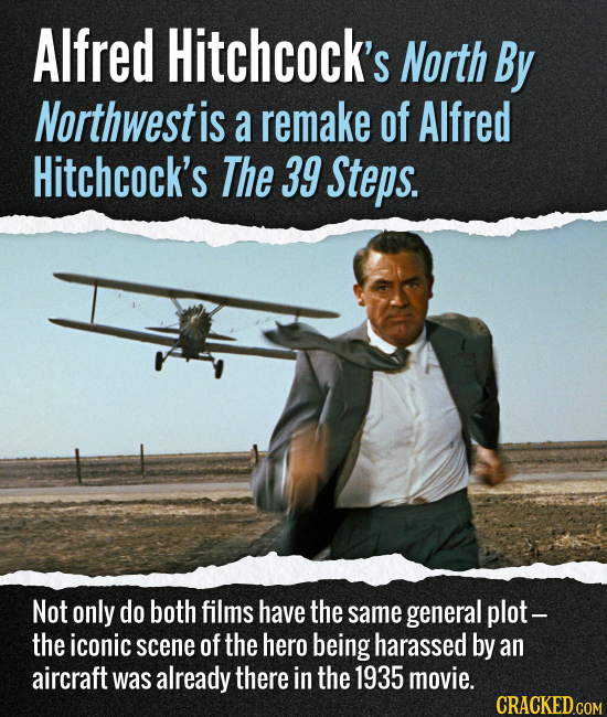 Alfred Hitchcock's North By Northwest is a remake of Alfred Hitchcock's The 39 Steps. Not only do both films have the same general plot - the iconic s