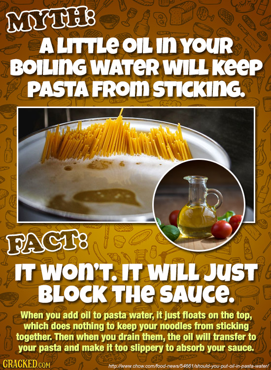 MYTHB A LITTLE OIL in YOUR BOILING WATER WILL KeeP PASTA FRom STICKING. FACT8 IT WON'T. IT WILL Just BLOCK THE SAUCE. When you add oil to pasta water,