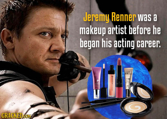 Jeremy Renner was a makeup artist before he began his acting career. CRACKEDCON